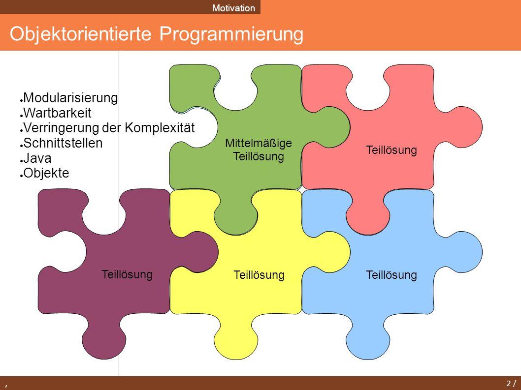 , 2 / Bessere Teillösung Mittelmäßige Teillösung Objektorientierte Programmierung Motivation Teillösung ● Modularisierung ● Wartbarkeit ● Verringerung