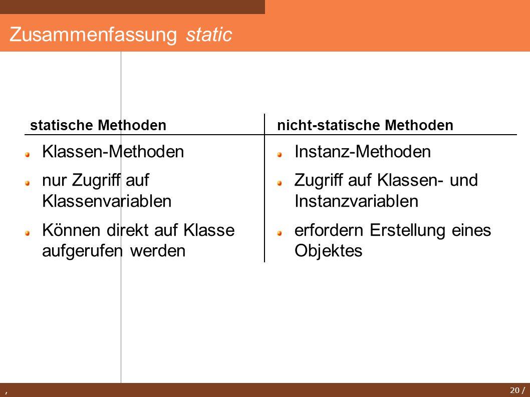 , 20 / Zusammenfassung static Klassen-Methoden nur Zugriff auf Klassenvariablen Können direkt auf Klasse aufgerufen werden Instanz-Methoden Zugriff au