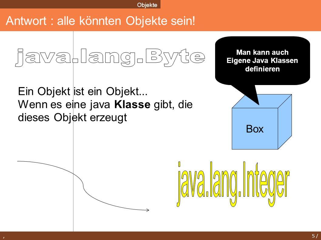 , 5 / Antwort : alle könnten Objekte sein! Objekte Box Ein Objekt ist ein Objekt... Wenn es eine java Klasse gibt, die dieses Objekt erzeugt Man kann