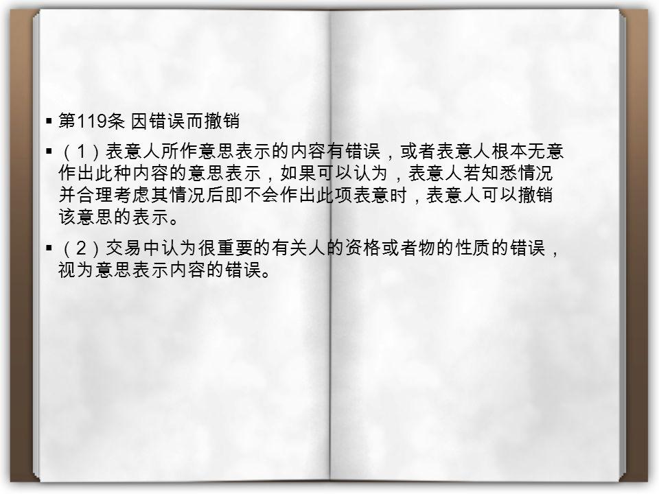  第 119 条 因错误而撤销  ( 1 )表意人所作意思表示的内容有错误,或者表意人根本无意 作出此种内容的意思表示,如果可以认为,表意人若知悉情况 并合理考虑其情况后即不会作出此项表意时,表意人可以撤销 该意思的表示。  ( 2 )交易中认为很重要的有关人的资格或者物的性质的错误, 视为意思表示内容的错误。