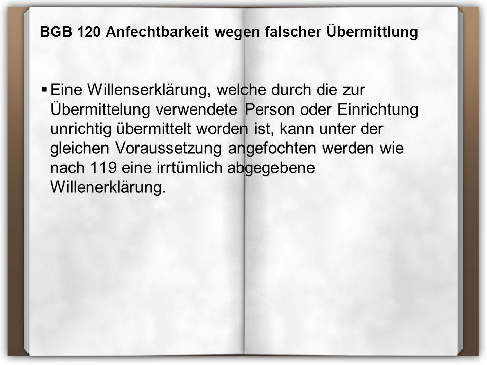 BGB 120 Anfechtbarkeit wegen falscher Übermittlung  Eine Willenserklärung, welche durch die zur Übermittelung verwendete Person oder Einrichtung unrichtig übermittelt worden ist, kann unter der gleichen Voraussetzung angefochten werden wie nach 119 eine irrtümlich abgegebene Willenerklärung.