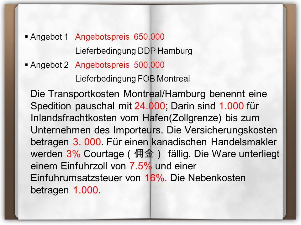  Angebot 1 Angebotspreis 650.000 Lieferbedingung DDP Hamburg  Angebot 2 Angebotspreis 500.000 Lieferbedingung FOB Montreal Die Transportkosten Montreal/Hamburg benennt eine Spedition pauschal mit 24.000; Darin sind 1.000 für Inlandsfrachtkosten vom Hafen(Zollgrenze) bis zum Unternehmen des Importeurs.