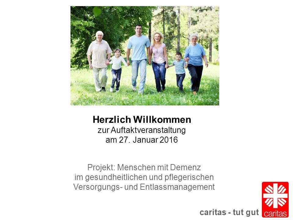 caritas - tut gut Projekt: Menschen mit Demenz im gesundheitlichen und pflegerischen Versorgungs- und Entlassmanagement Herzlich Willkommen zur Auftaktveranstaltung am 27.