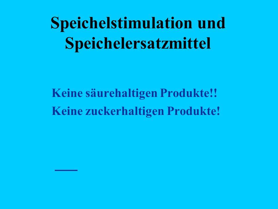 Speichelstimulation und Speichelersatzmittel Keine säurehaltigen Produkte!! Keine zuckerhaltigen Produkte!