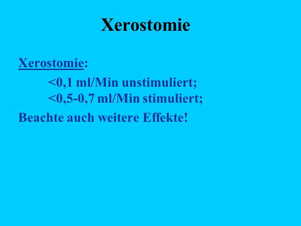 Xerostomie Xerostomie: <0,1 ml/Min unstimuliert; <0,5-0,7 ml/Min stimuliert; Beachte auch weitere Effekte!