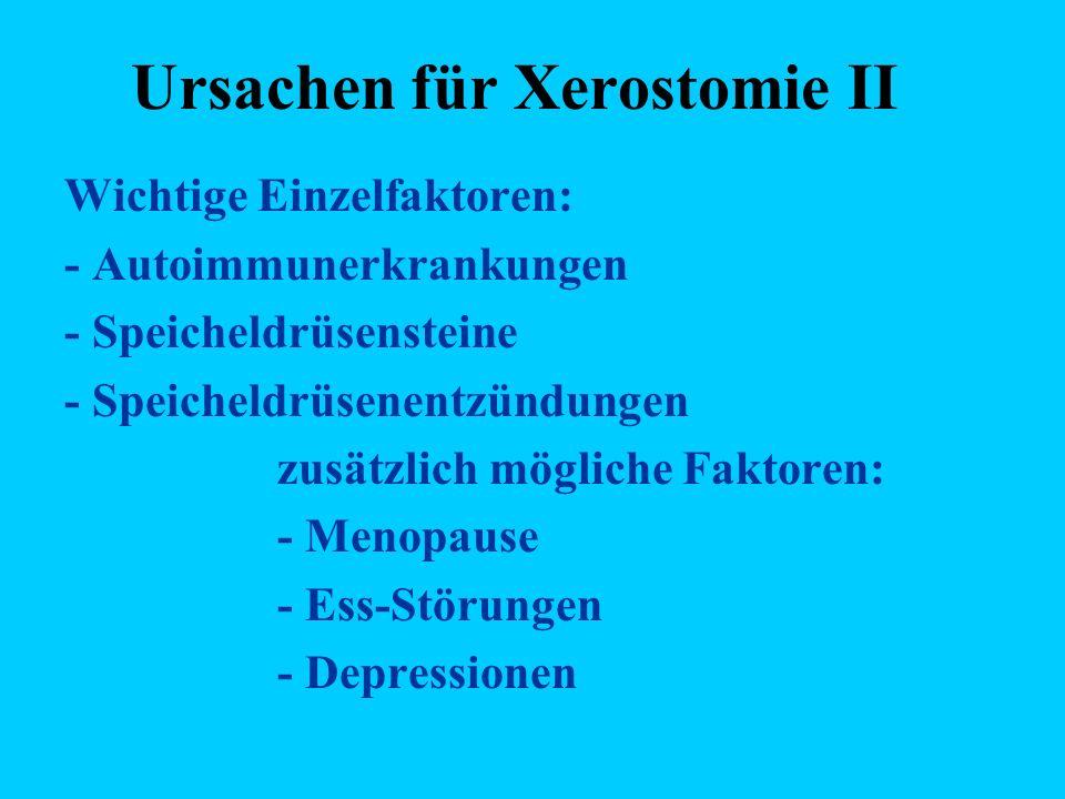 Ursachen für Xerostomie II Wichtige Einzelfaktoren: - Autoimmunerkrankungen - Speicheldrüsensteine - Speicheldrüsenentzündungen zusätzlich mögliche Faktoren: - Menopause - Ess-Störungen - Depressionen