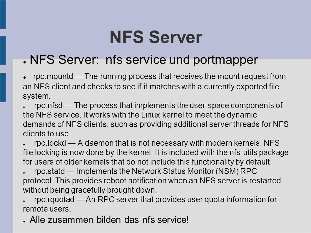 NFS Server konfigurieren ● Datei /etc/exports: ● /home 193.170.24.0/24(ro, no_root_squash,sync) ● ro, rw: read-only, read-write ● root_squash: root rechte entfernen oder nicht ● sync, async: Schreibzugriffe wrden bestätigt oder nicht, wichtig bei Servercrash ● exportfs -r: liest exports file nach Änderungen neu ein ● Firewall nicht vergessen!