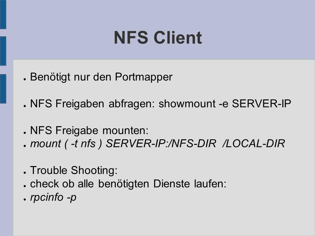 NFS Client ● Benötigt nur den Portmapper ● NFS Freigaben abfragen: showmount -e SERVER-IP ● NFS Freigabe mounten: ● mount ( -t nfs ) SERVER-IP:/NFS-DI