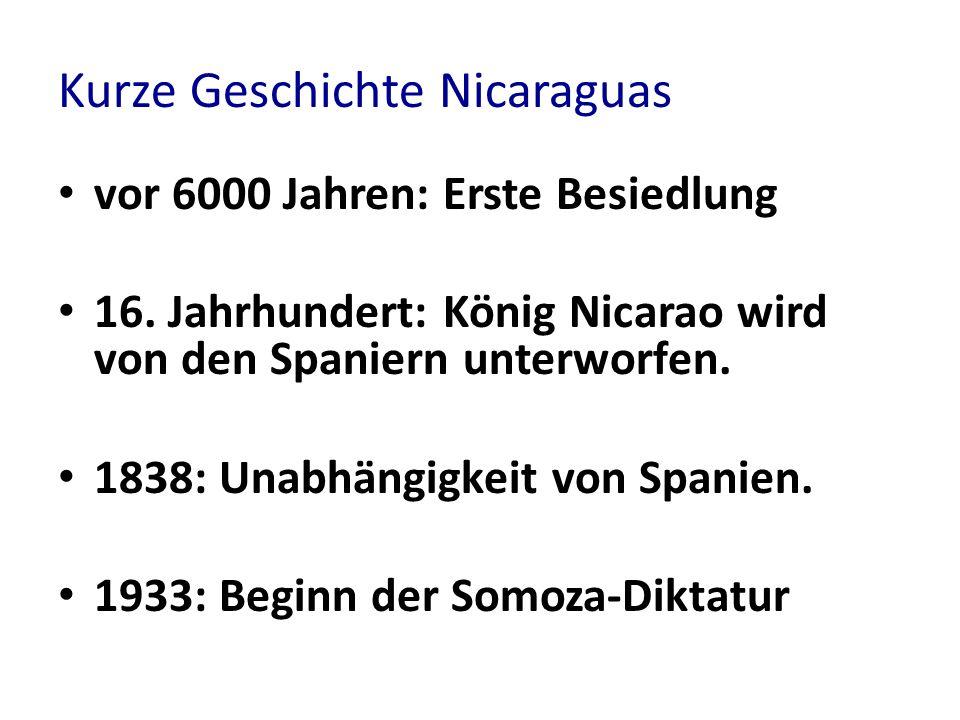 Kurze Geschichte Nicaraguas vor 6000 Jahren: Erste Besiedlung 16. Jahrhundert: König Nicarao wird von den Spaniern unterworfen. 1838: Unabhängigkeit v