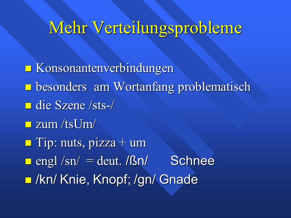 Mehr Verteilungsprobleme Konsonantenverbindungen Konsonantenverbindungen besonders am Wortanfang problematisch besonders am Wortanfang problematisch die Szene /sts-/ die Szene /sts-/ zum /tsUm/ zum /tsUm/ Tip: nuts, pizza + um Tip: nuts, pizza + um engl /sn/ = deut.