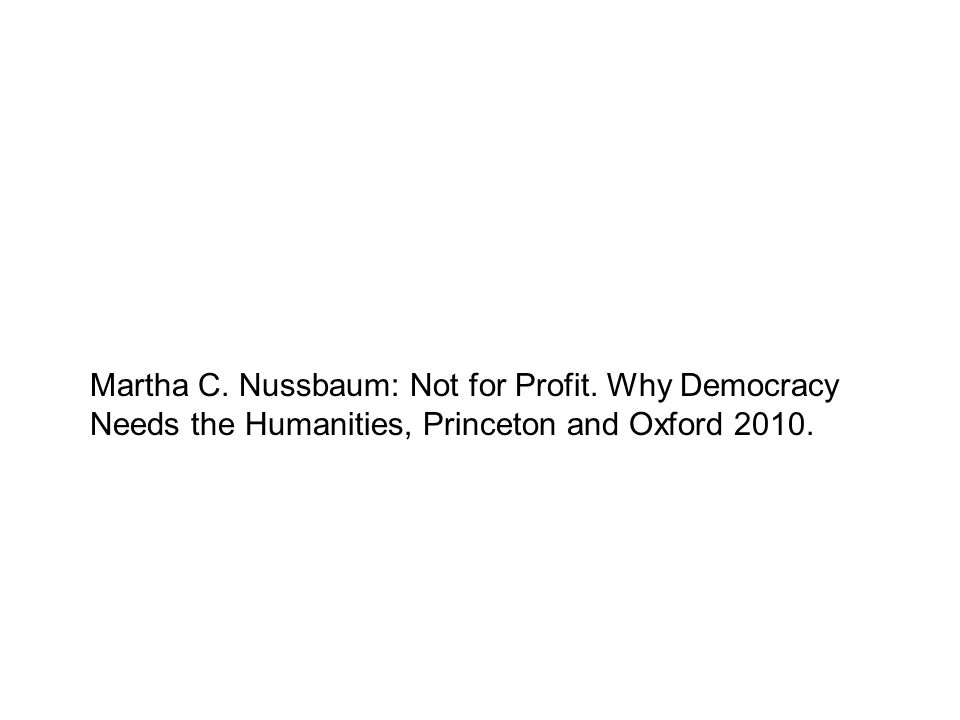 Martha C. Nussbaum: Not for Profit. Why Democracy Needs the Humanities, Princeton and Oxford 2010.