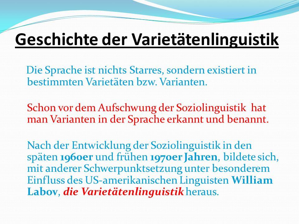 Geschichte der Varietätenlinguistik Die Sprache ist nichts Starres, sondern existiert in bestimmten Varietäten bzw.