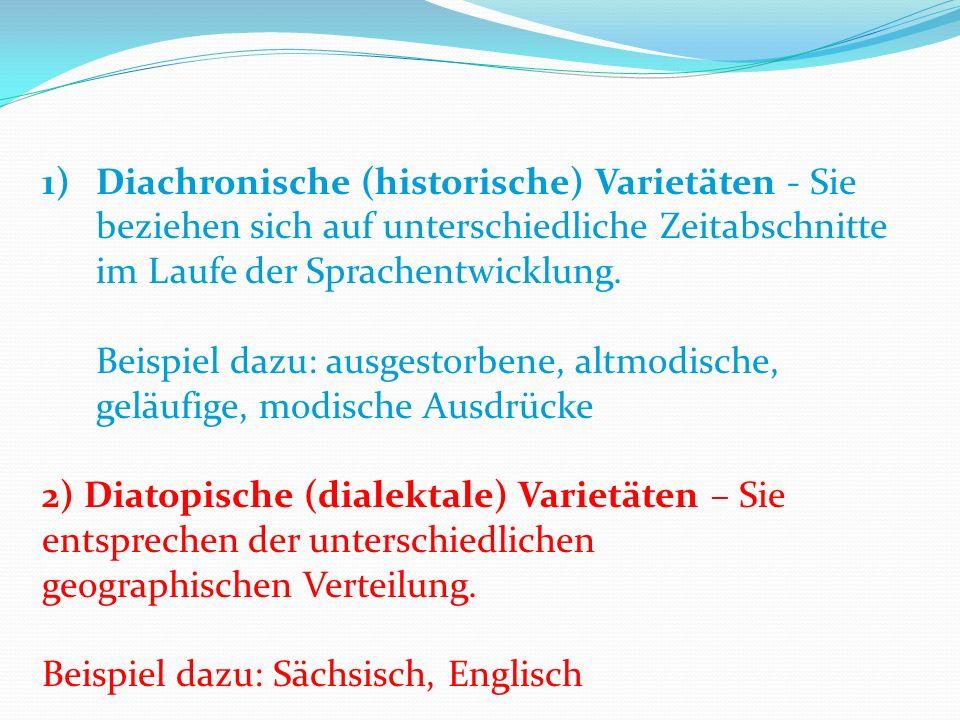 1)Diachronische (historische) Varietäten - Sie beziehen sich auf unterschiedliche Zeitabschnitte im Laufe der Sprachentwicklung.