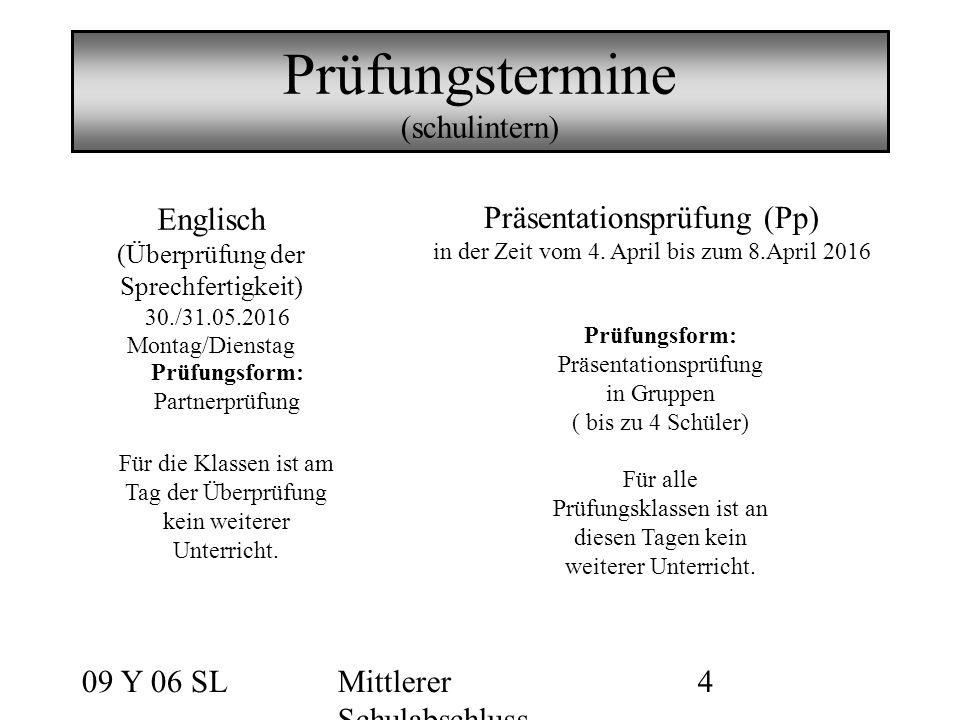 09 Y 06 SLMittlerer Schulabschluss 4 Prüfungstermine (schulintern) Englisch (Überprüfung der Sprechfertigkeit) 30./31.05.2016 Montag/Dienstag Für die Klassen ist am Tag der Überprüfung kein weiterer Unterricht.