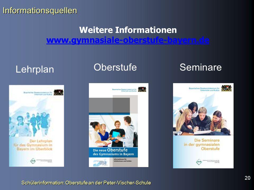 Informationsquellen Weitere Informationen www.gymnasiale-oberstufe-bayern.de Schülerinformation: Oberstufe an der Peter-Vischer-Schule Lehrplan OberstufeSeminare 20
