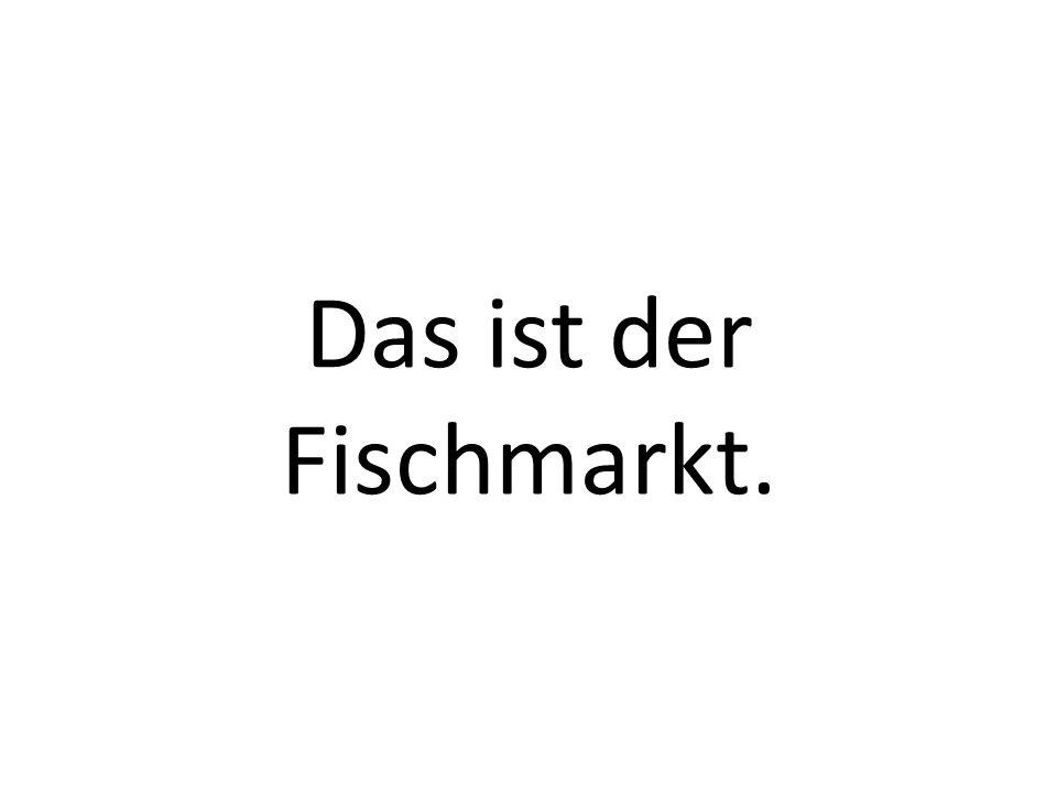 Das ist der Fischmarkt.