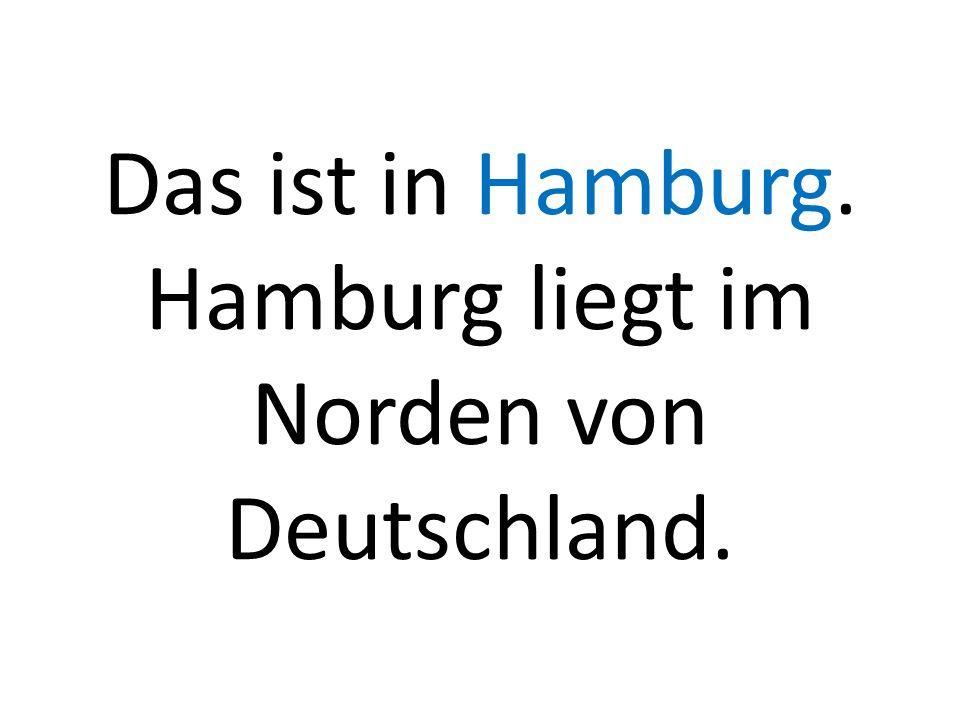 Das ist in Hamburg. Hamburg liegt im Norden von Deutschland.