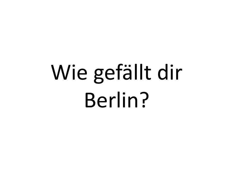 Wie gefällt dir Berlin?