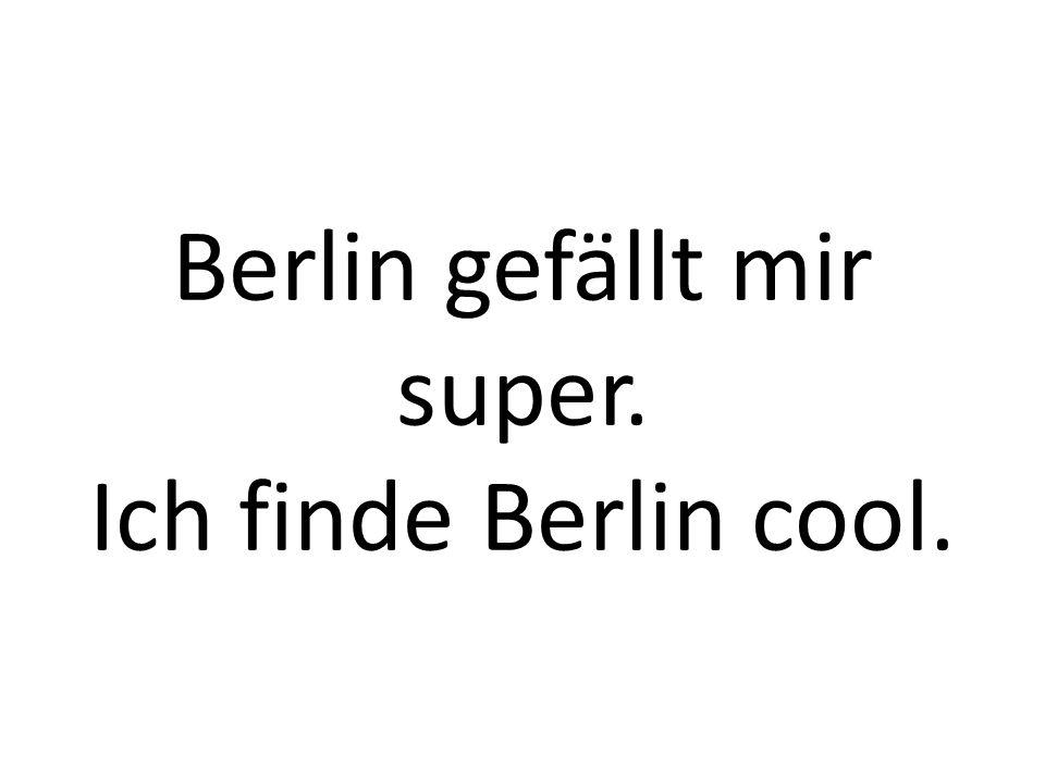 Berlin gefällt mir super. Ich finde Berlin cool.