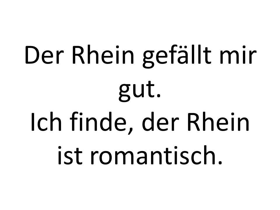 Der Rhein gefällt mir gut. Ich finde, der Rhein ist romantisch.