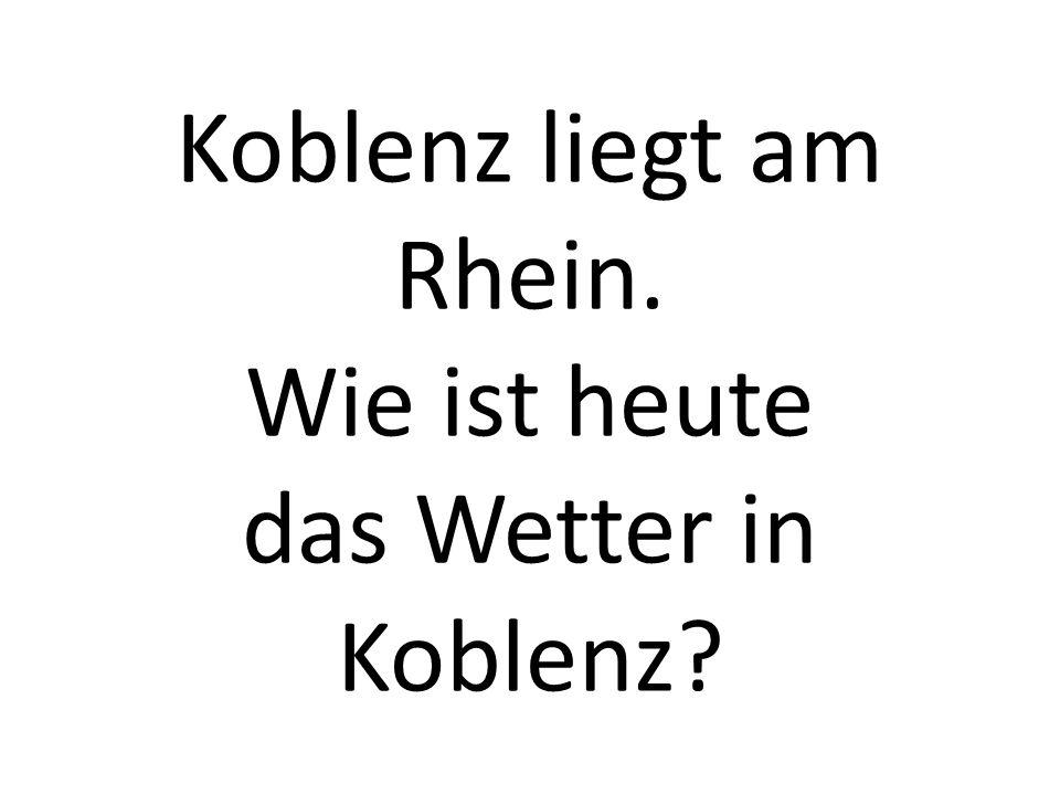 Koblenz liegt am Rhein. Wie ist heute das Wetter in Koblenz?