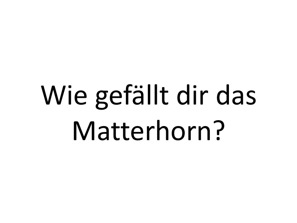 Wie gefällt dir das Matterhorn?