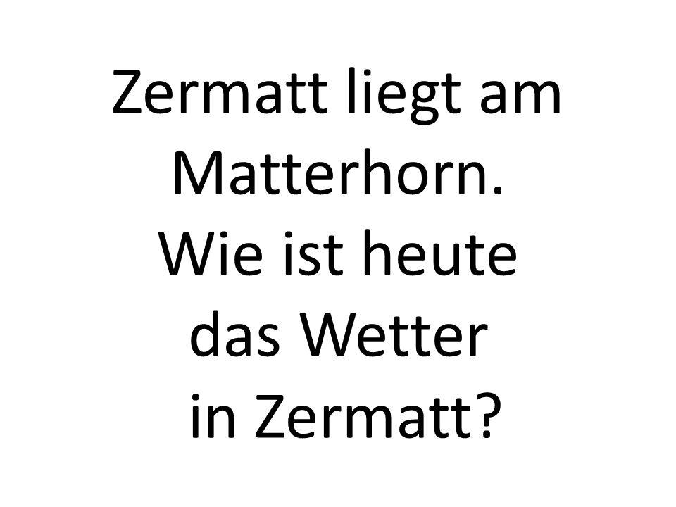 Zermatt liegt am Matterhorn. Wie ist heute das Wetter in Zermatt?