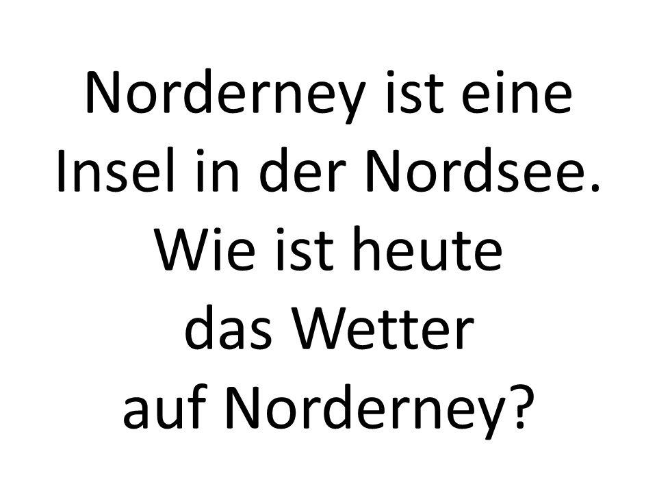 Norderney ist eine Insel in der Nordsee. Wie ist heute das Wetter auf Norderney?