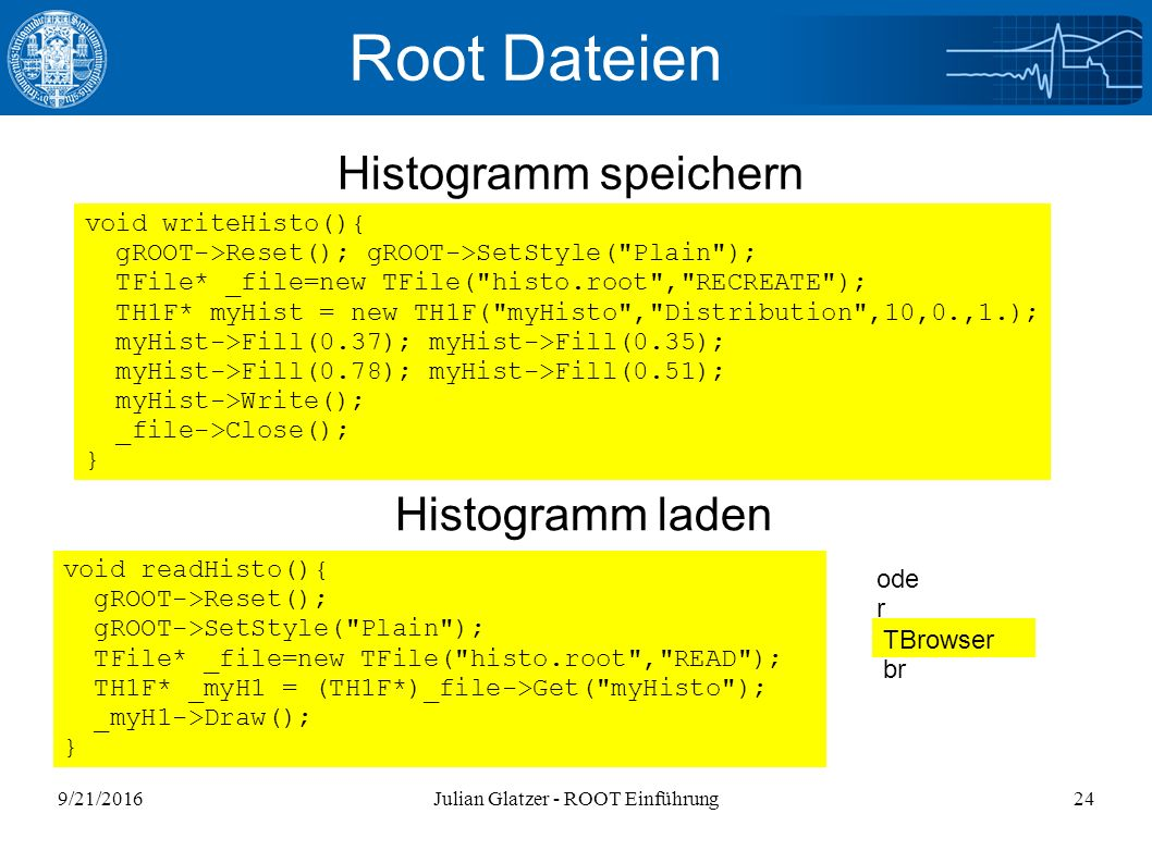 9/21/2016Julian Glatzer - ROOT Einführung24 Root Dateien Histogramm speichern Histogramm laden void readHisto(){ gROOT->Reset(); gROOT->SetStyle( Plain ); TFile* _file=new TFile( histo.root , READ ); TH1F* _myH1 = (TH1F*)_file->Get( myHisto ); _myH1->Draw(); } void writeHisto(){ gROOT->Reset(); gROOT->SetStyle( Plain ); TFile* _file=new TFile( histo.root , RECREATE ); TH1F* myHist = new TH1F( myHisto , Distribution ,10,0.,1.); myHist->Fill(0.37); myHist->Fill(0.35); myHist->Fill(0.78); myHist->Fill(0.51); myHist->Write(); _file->Close(); } TBrowser br ode r Histogramm laden
