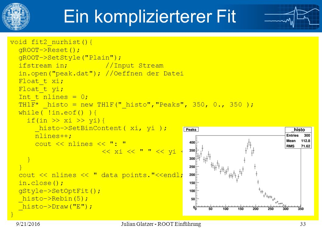 9/21/2016Julian Glatzer - ROOT Einführung33 Ein komplizierterer Fit void fit2_nurhist(){ gROOT->Reset(); gROOT->SetStyle( Plain ); ifstream in; //Input Stream in.open( peak.dat ); //Oeffnen der Datei Float_t xi; Float_t yi; Int_t nlines = 0; TH1F* _histo = new TH1F( _histo , Peaks , 350, 0., 350 ); while( !in.eof() ){ if(in >> xi >> yi){ _histo->SetBinContent( xi, yi ); nlines++; cout << nlines << : << xi << << yi << endl; } cout << nlines << data points. <<endl; in.close(); gStyle->SetOptFit(); _histo->Rebin(5); _histo->Draw( E ); }