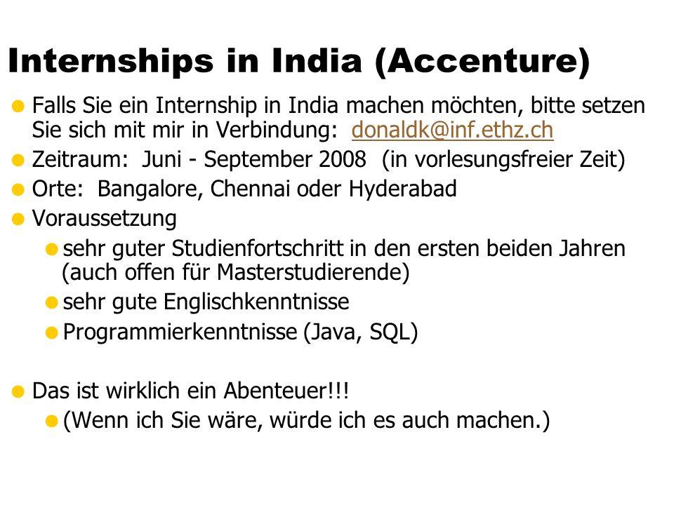 Internships in India (Accenture)  Falls Sie ein Internship in India machen möchten, bitte setzen Sie sich mit mir in Verbindung: donaldk@inf.ethz.chdonaldk@inf.ethz.ch  Zeitraum: Juni - September 2008 (in vorlesungsfreier Zeit)  Orte: Bangalore, Chennai oder Hyderabad  Voraussetzung  sehr guter Studienfortschritt in den ersten beiden Jahren (auch offen für Masterstudierende)  sehr gute Englischkenntnisse  Programmierkenntnisse (Java, SQL)  Das ist wirklich ein Abenteuer!!.