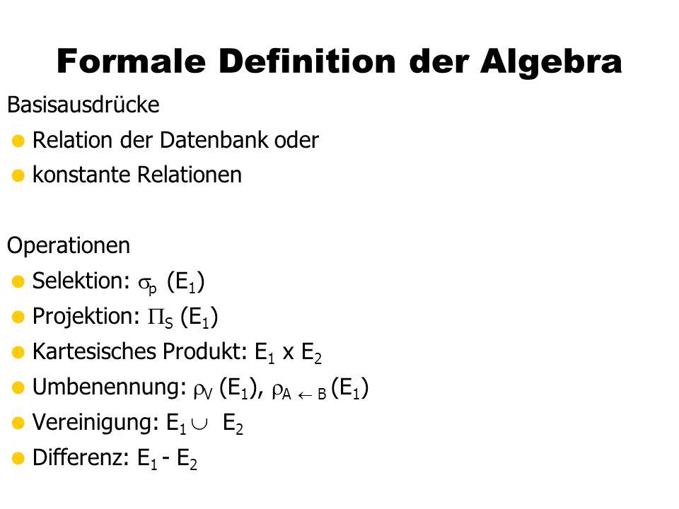 Formale Definition der Algebra Basisausdrücke  Relation der Datenbank oder  konstante Relationen Operationen  Selektion:  p (E 1 )  Projektion:  S (E 1 )  Kartesisches Produkt: E 1 x E 2  Umbenennung:  V (E 1 ),  A  B (E 1 )  Vereinigung: E 1   E 2  Differenz: E 1  - E 2