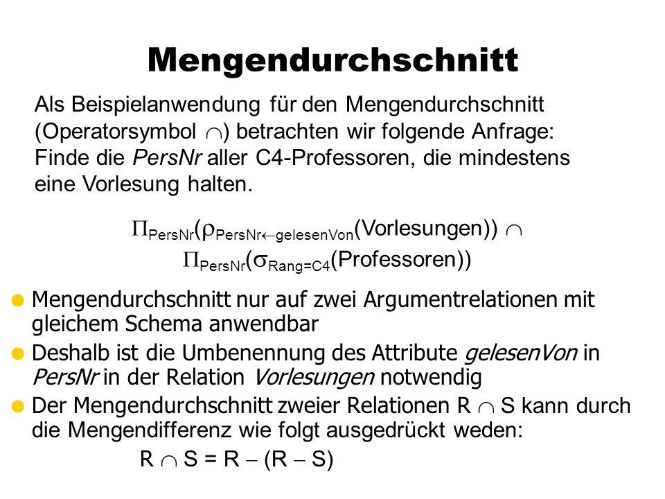 Mengendurchschnitt  Mengendurchschnitt nur auf zwei Argumentrelationen mit gleichem Schema anwendbar  Deshalb ist die Umbenennung des Attribute gelesenVon in PersNr in der Relation Vorlesungen notwendig  Der Mengendurchschnitt zweier Relationen R  S kann durch die Mengendifferenz wie folgt ausgedrückt weden: R  S = R  (R  S) Als Beispielanwendung für den Mengendurchschnitt (Operatorsymbol  ) betrachten wir folgende Anfrage: Finde die PersNr aller C4-Professoren, die mindestens eine Vorlesung halten.
