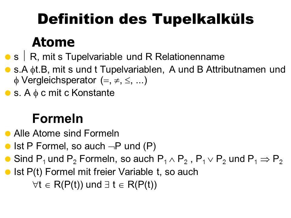 Definition des Tupelkalküls Atome  s  R, mit s Tupelvariable und R Relationenname  s.A  t.B, mit s und t Tupelvariablen, A und B Attributnamen und  Vergleichsperator ( , , ,...)  s.