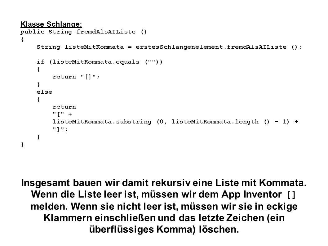 Klasse Schlange: public String fremdAlsAIListe () { String listeMitKommata = erstesSchlangenelement.fremdAlsAIListe (); if (listeMitKommata.equals (