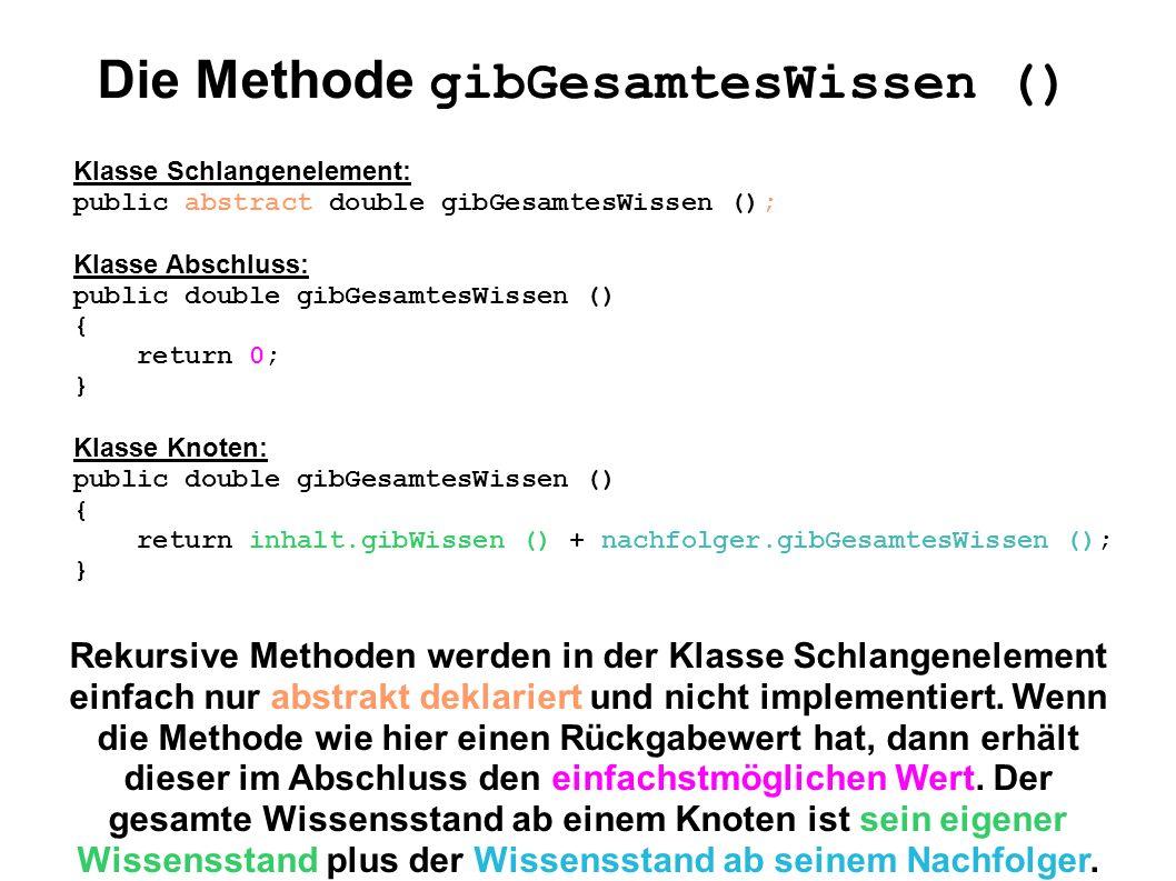 Die Methode gibDurchschnittlichesWissen () Klasse Schlange: public double gibDurchschnittlichesWissen () { int schlangenLaenge = gibLaenge (); if (schlangenLaenge > 0) { return erstesSchlangenelement.gibGesamtesWissen () / schlangenLaenge; } else { return Double.POSITIVE_INFINITY; } In einer nichtleeren Schlange erhalten wir den durchschnittlichen Wissensstand, indem wir den gesamten Wissensstand durch die Länge der Schlange teilen.