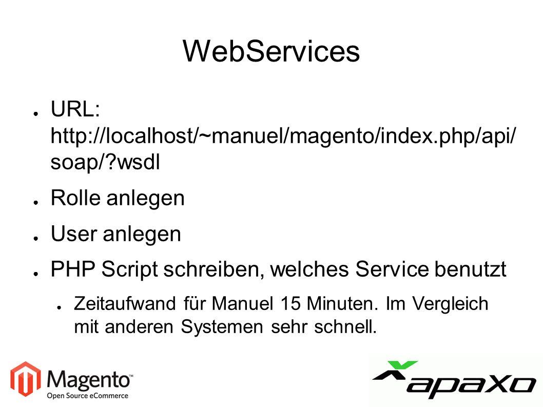 WebServices ● URL: http://localhost/~manuel/magento/index.php/api/ soap/ wsdl ● Rolle anlegen ● User anlegen ● PHP Script schreiben, welches Service benutzt ● Zeitaufwand für Manuel 15 Minuten.