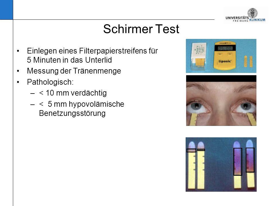 Schirmer Test Einlegen eines Filterpapierstreifens für 5 Minuten in das Unterlid Messung der Tränenmenge Pathologisch: –< 10 mm verdächtig –< 5 mm hypovolämische Benetzungsstörung
