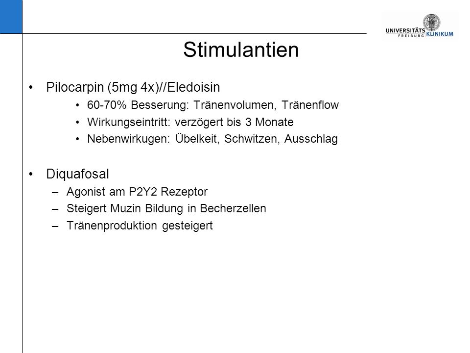 Stimulantien Pilocarpin (5mg 4x)//Eledoisin 60-70% Besserung: Tränenvolumen, Tränenflow Wirkungseintritt: verzögert bis 3 Monate Nebenwirkugen: Übelkeit, Schwitzen, Ausschlag Diquafosal –Agonist am P2Y2 Rezeptor –Steigert Muzin Bildung in Becherzellen –Tränenproduktion gesteigert