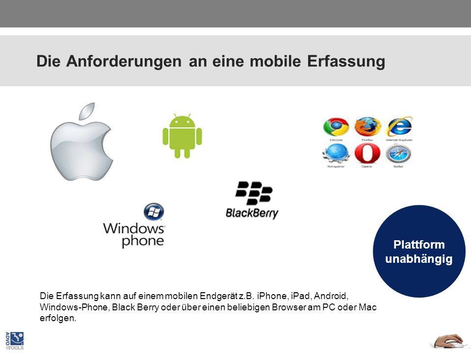 Die Anforderungen an eine mobile Erfassung Plattform unabhängig Die Erfassung kann auf einem mobilen Endgerät z.B. iPhone, iPad, Android, Windows-Phon