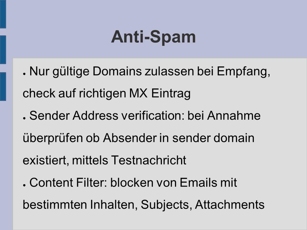 Anti-Spam ● Nur gültige Domains zulassen bei Empfang, check auf richtigen MX Eintrag ● Sender Address verification: bei Annahme überprüfen ob Absender in sender domain existiert, mittels Testnachricht ● Content Filter: blocken von Emails mit bestimmten Inhalten, Subjects, Attachments