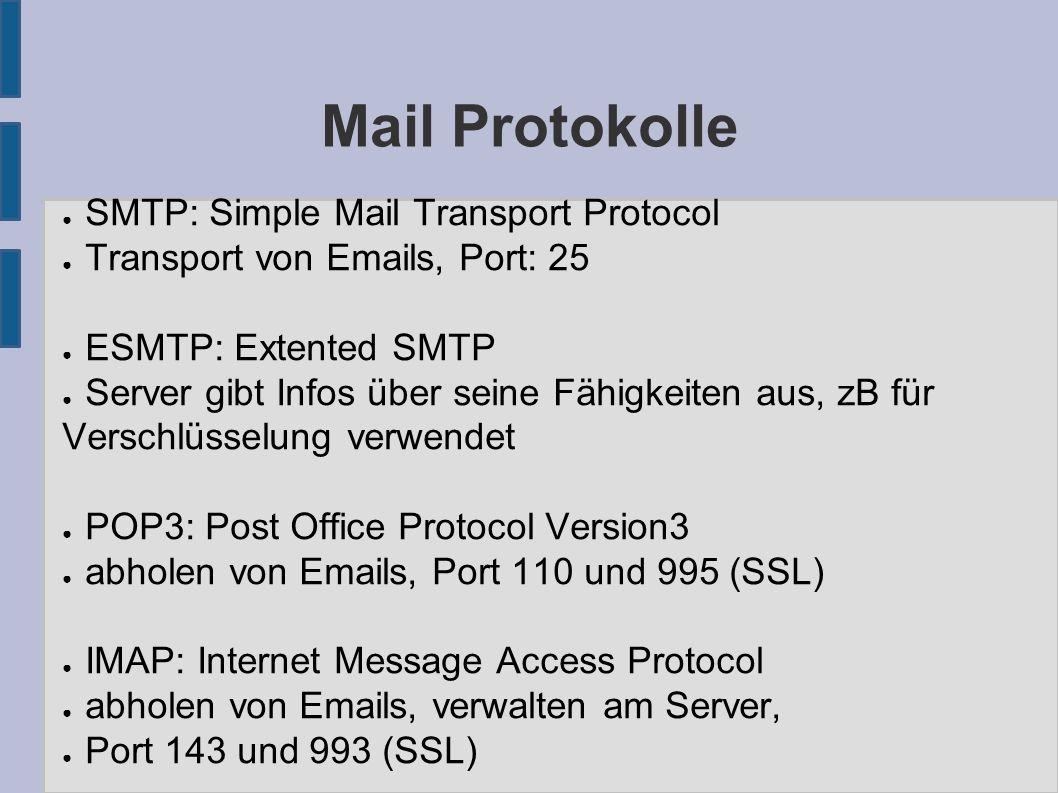 Mail Protokolle ● SMTP: Simple Mail Transport Protocol ● Transport von Emails, Port: 25 ● ESMTP: Extented SMTP ● Server gibt Infos über seine Fähigkeiten aus, zB für Verschlüsselung verwendet ● POP3: Post Office Protocol Version3 ● abholen von Emails, Port 110 und 995 (SSL) ● IMAP: Internet Message Access Protocol ● abholen von Emails, verwalten am Server, ● Port 143 und 993 (SSL)