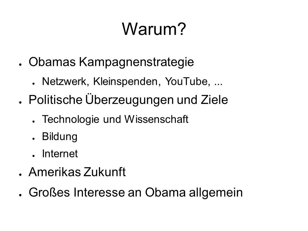 Warum? ● Obamas Kampagnenstrategie ● Netzwerk, Kleinspenden, YouTube,... ● Politische Überzeugungen und Ziele ● Technologie und Wissenschaft ● Bildung