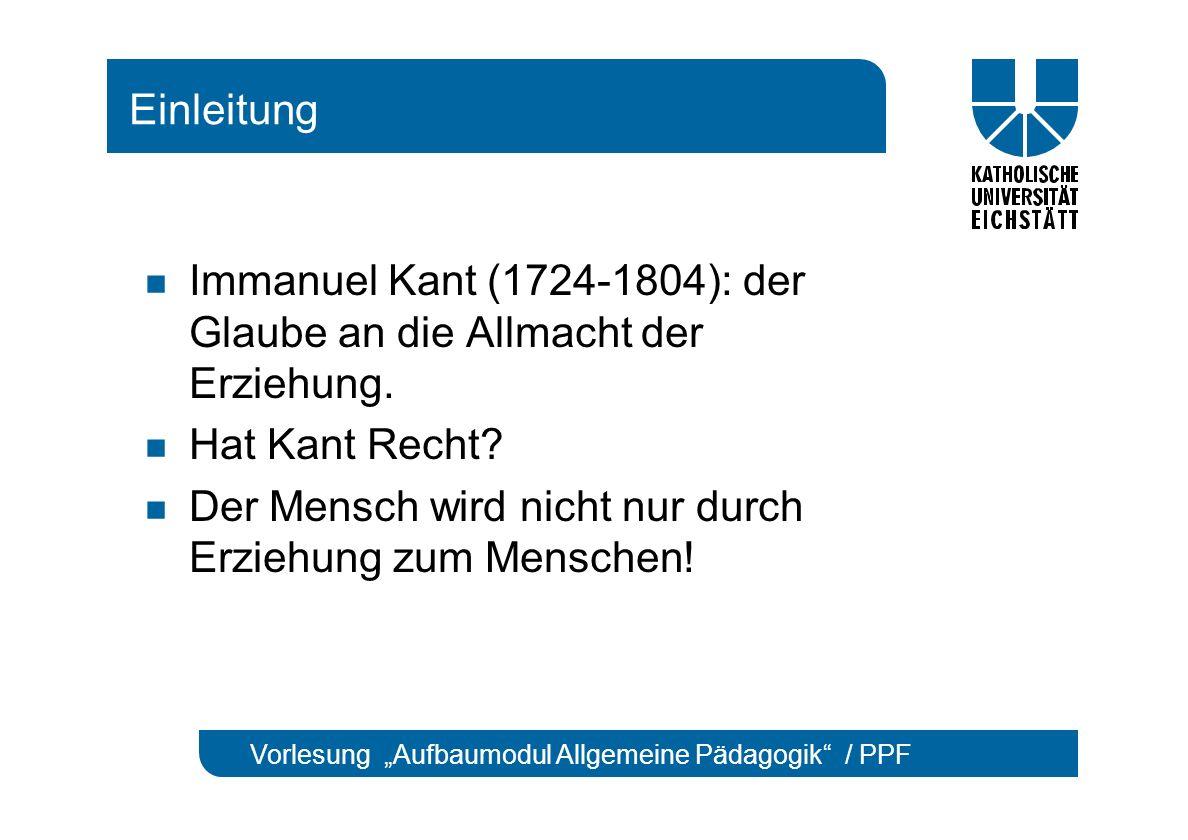 """Vorlesung """"Aufbaumodul Allgemeine Pädagogik / PPF Einleitung Immanuel Kant (1724-1804): der Glaube an die Allmacht der Erziehung."""