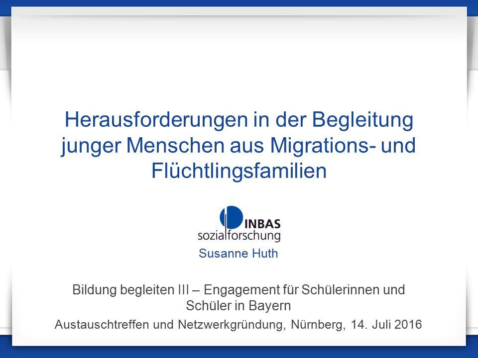 Herausforderungen in der Begleitung junger Menschen aus Migrations- und Flüchtlingsfamilien Susanne Huth Bildung begleiten III – Engagement für Schülerinnen und Schüler in Bayern Austauschtreffen und Netzwerkgründung, Nürnberg, 14.
