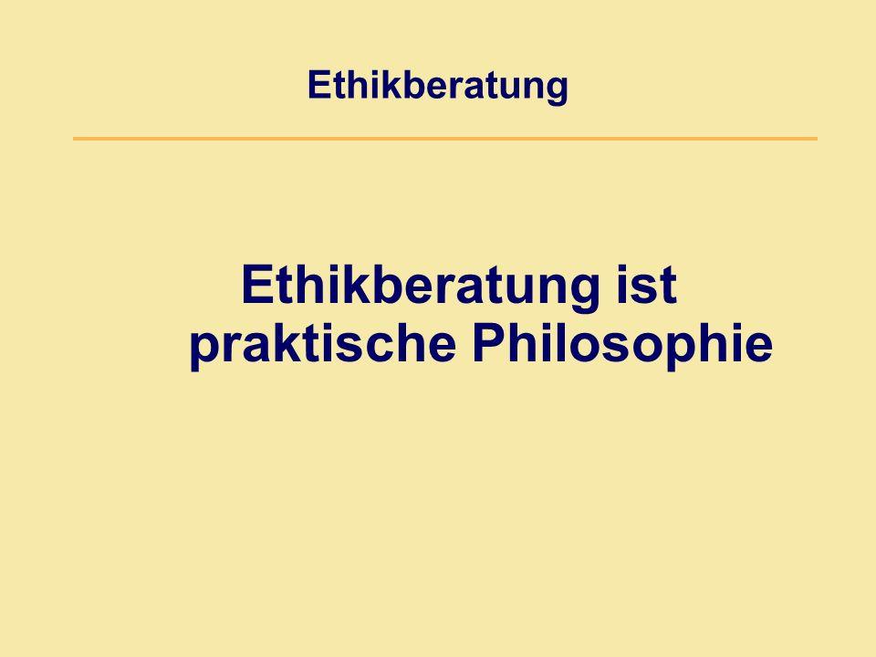 Ethikberatung Ethikberatung ist praktische Philosophie