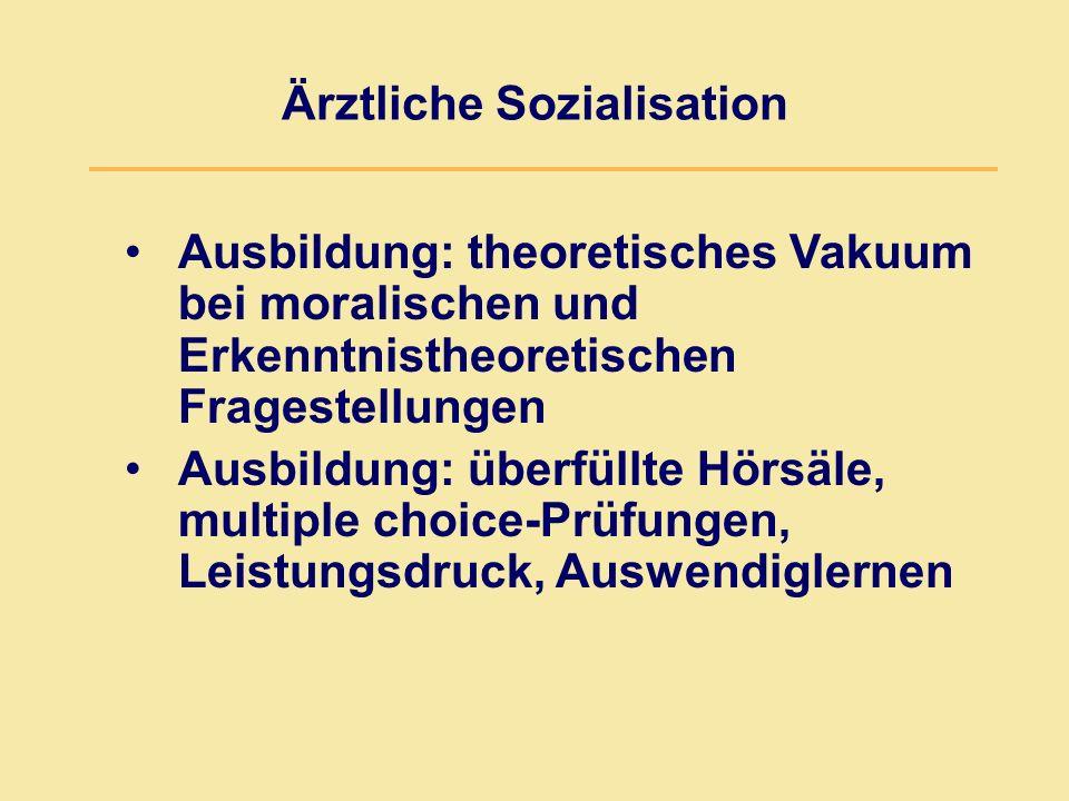 Ärztliche Sozialisation Ausbildung: theoretisches Vakuum bei moralischen und Erkenntnistheoretischen Fragestellungen Ausbildung: überfüllte Hörsäle, m