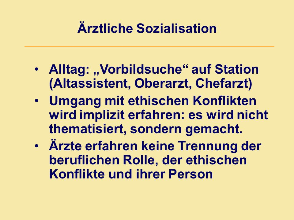 """Ärztliche Sozialisation Alltag: """"Vorbildsuche auf Station (Altassistent, Oberarzt, Chefarzt) Umgang mit ethischen Konflikten wird implizit erfahren: es wird nicht thematisiert, sondern gemacht."""