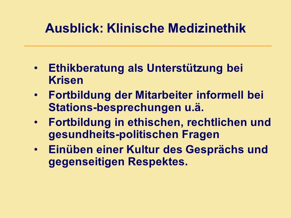 Ausblick: Klinische Medizinethik Ethikberatung als Unterstützung bei Krisen Fortbildung der Mitarbeiter informell bei Stations-besprechungen u.ä. Fort