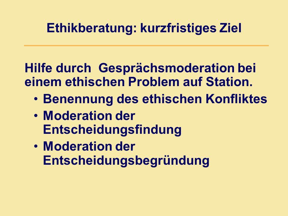Ethikberatung: kurzfristiges Ziel Hilfe durch Gesprächsmoderation bei einem ethischen Problem auf Station. Benennung des ethischen Konfliktes Moderati